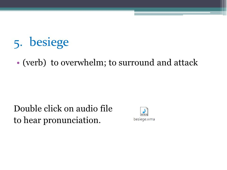 5. besiege (verb) to overwhelm; to surround and attack