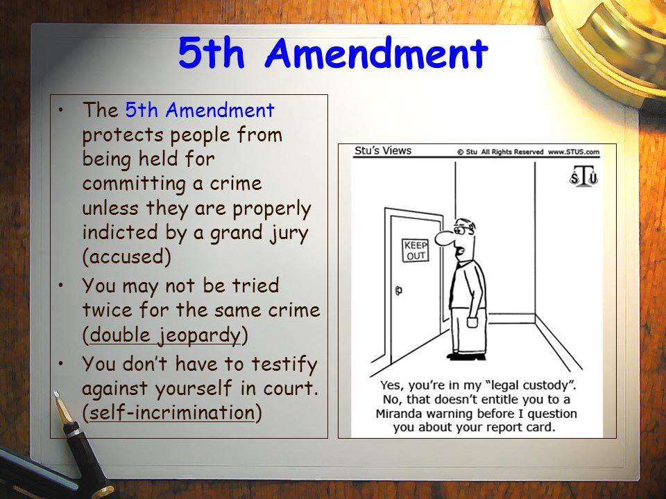 5th Amendment The 5th Amendment protects people from being held for committing a crime unless they are properly indicted by a grand jury (accused)