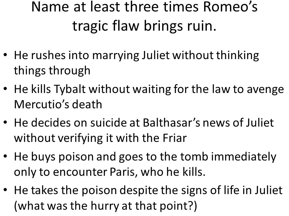 tragic flaws of romeo and juliet essay He attempted to save romeo and juliet, but in the end brought about their  gets  a better response than, i have to write an essay on hamlet can  he's also not a  tragic hero, since the tragic hero must have a fatal flaw.