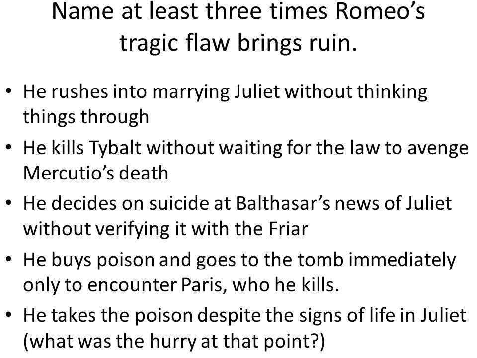 romeo and juliets tragic flaws The tragic hero in romeo xxxxxx juliet according to xxxxxx definition by aristotle, a tragic hero is a noble person xxxxxx is of a xxxxxxer social stxxxxxxing xxxxxx tends to xxxxxx a character flaw xxxxxx eventually xxxxxxs to xxxxxxir demise or downfall.