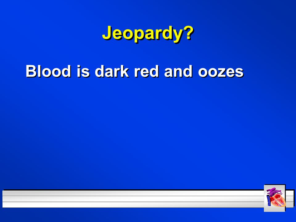 Jeopardy Blood is dark red and oozes
