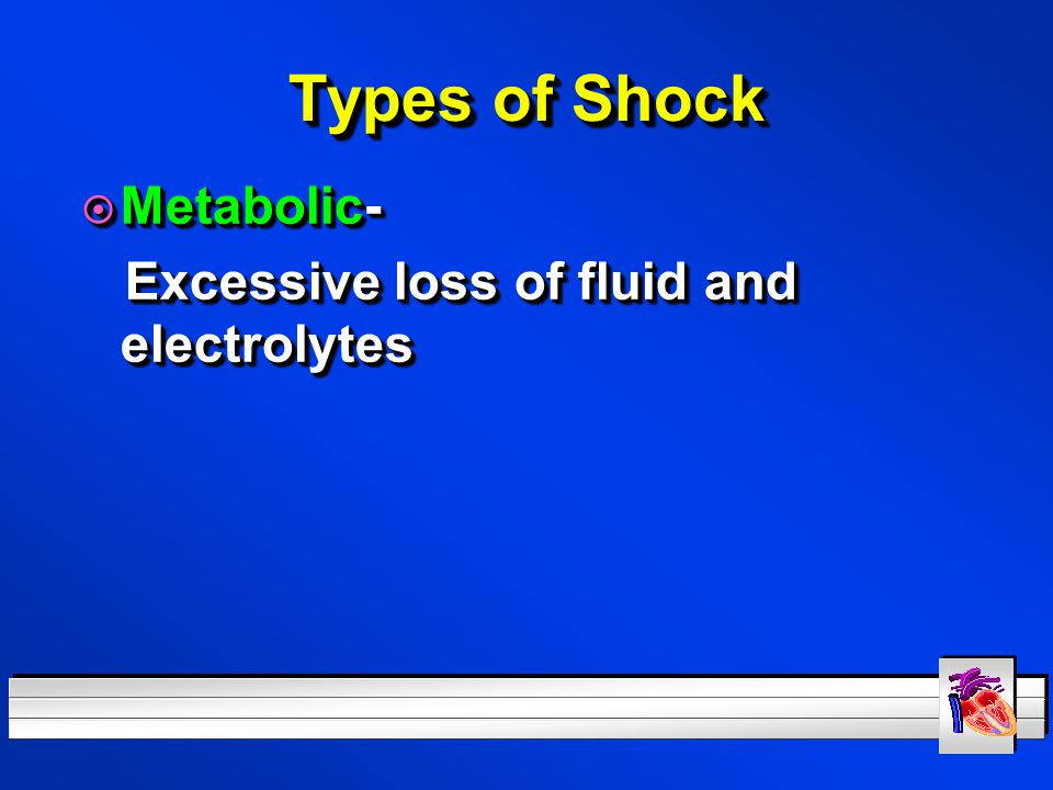 Types of Shock Metabolic- Excessive loss of fluid and electrolytes