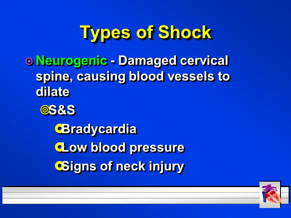 Types of Shock Neurogenic - Damaged cervical spine, causing blood vessels to dilate. S&S. Bradycardia.