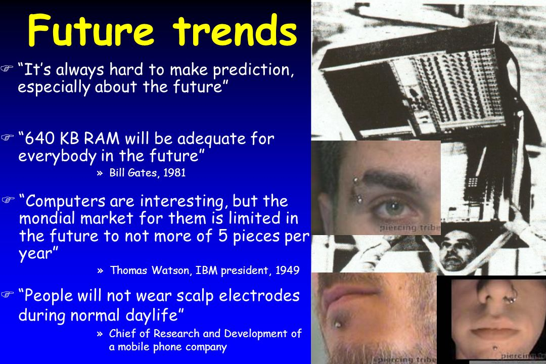 Future trends It's always hard to make prediction, especially about the future 640 KB RAM will be adequate for everybody in the future