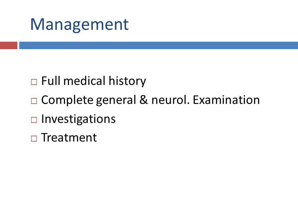 Management Full medical history Complete general & neurol. Examination