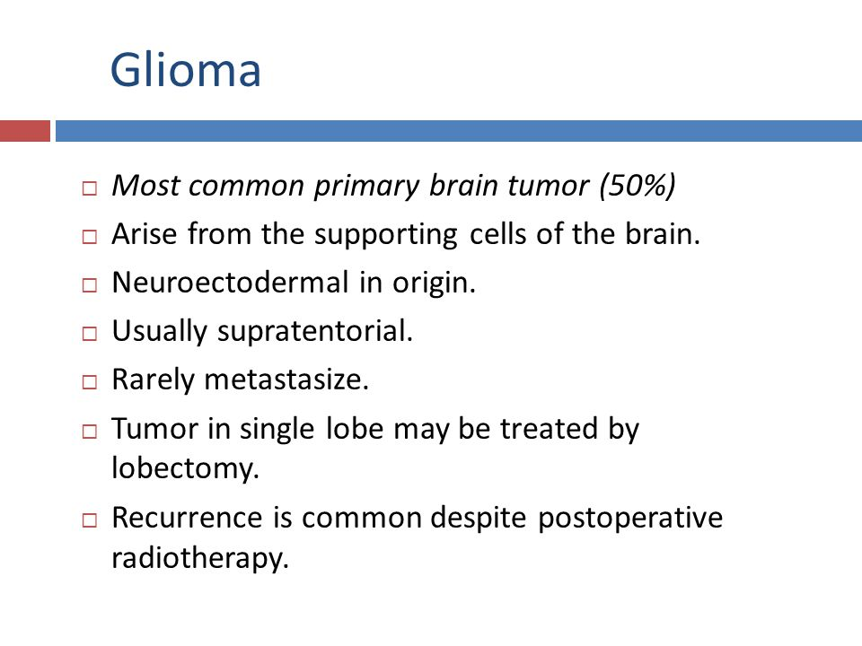 Glioma Most common primary brain tumor (50%)