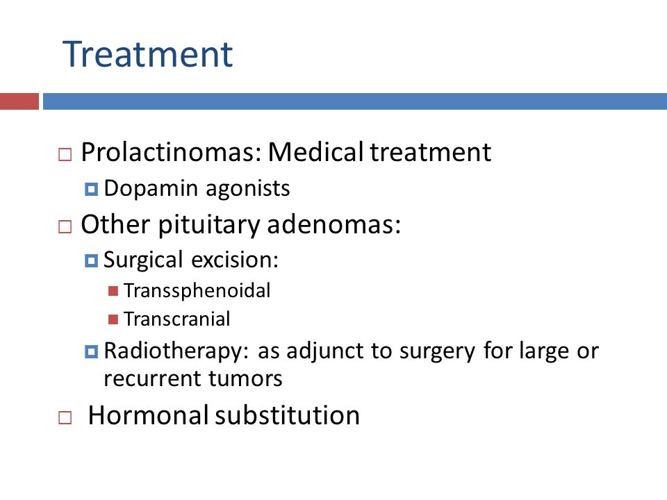 Treatment Prolactinomas: Medical treatment Other pituitary adenomas: