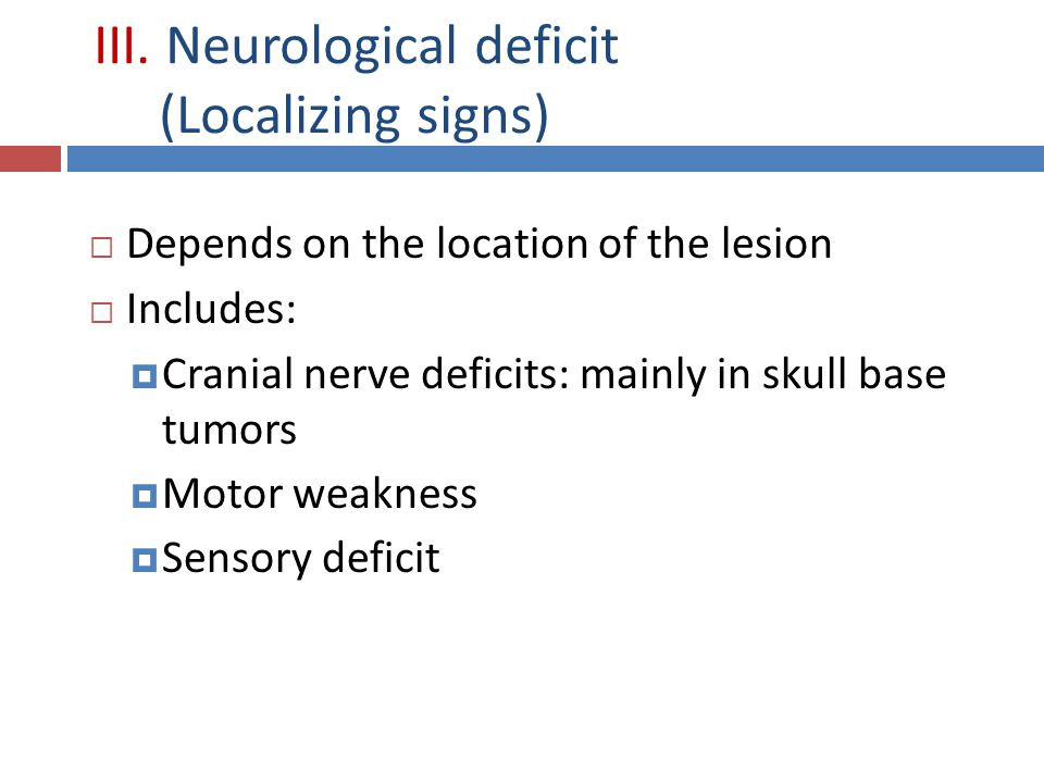 III. Neurological deficit (Localizing signs)