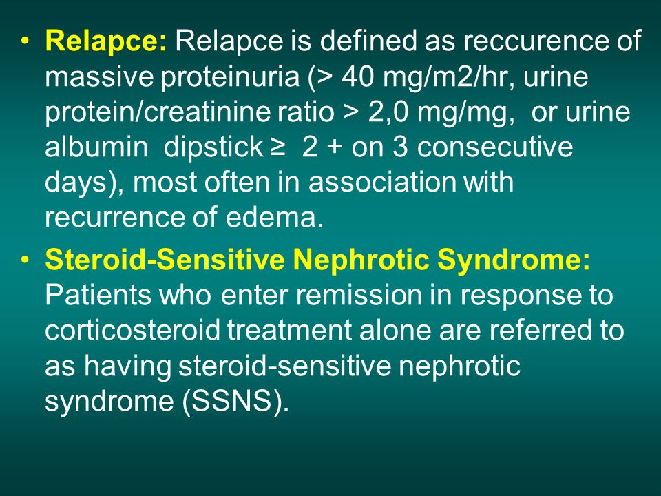 Relapce: Relapce is defined as reccurence of massive proteinuria (> 40 mg/m2/hr, urine protein/creatinine ratio > 2,0 mg/mg, or urine albumin dipstick ≥ 2 + on 3 consecutive days), most often in association with recurrence of edema.