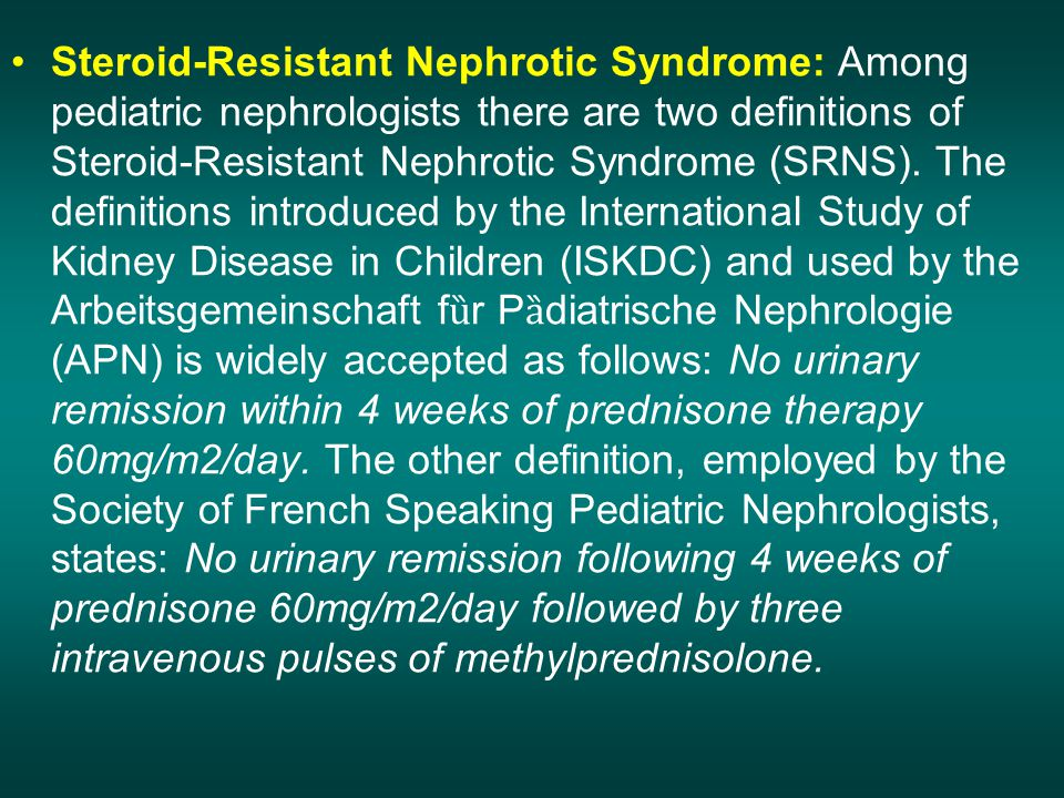 Steroid-Resistant Nephrotic Syndrome: Among pediatric nephrologists there are two definitions of Steroid-Resistant Nephrotic Syndrome (SRNS).
