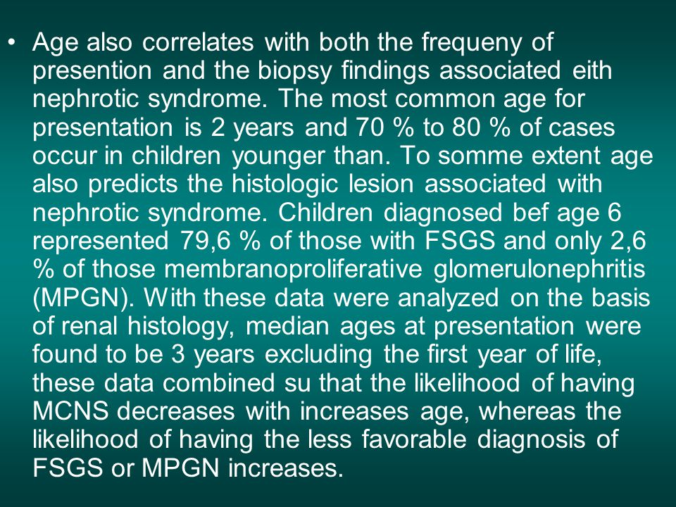 Age also correlates with both the frequeny of presention and the biopsy findings associated eith nephrotic syndrome.