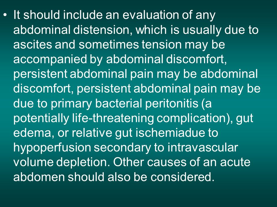 It should include an evaluation of any abdominal distension, which is usually due to ascites and sometimes tension may be accompanied by abdominal discomfort, persistent abdominal pain may be abdominal discomfort, persistent abdominal pain may be due to primary bacterial peritonitis (a potentially life-threatening complication), gut edema, or relative gut ischemiadue to hypoperfusion secondary to intravascular volume depletion.