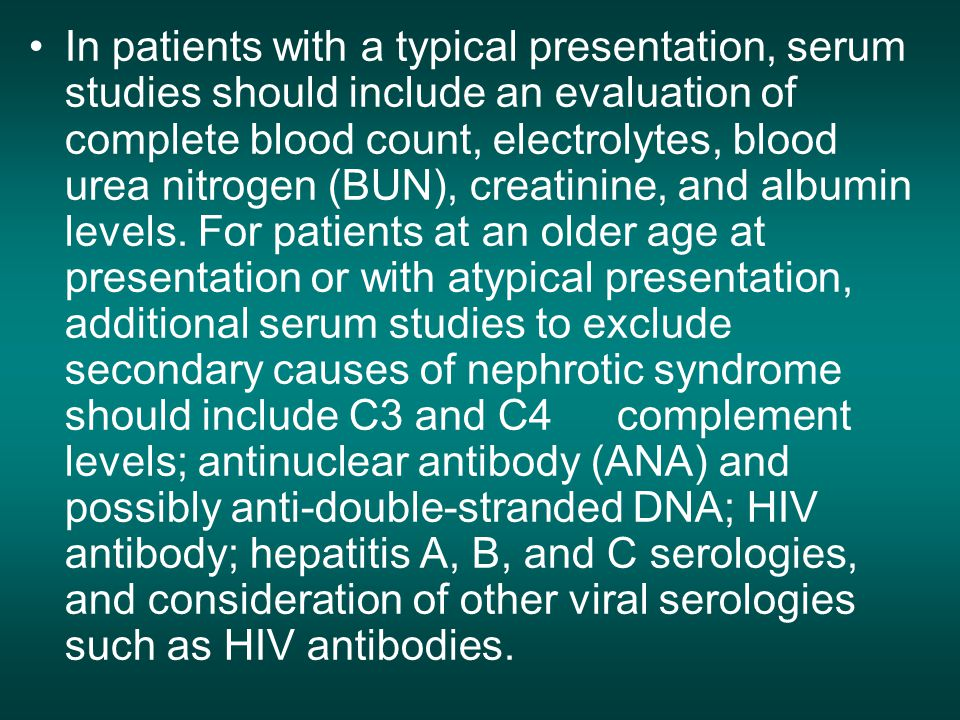 In patients with a typical presentation, serum studies should include an evaluation of complete blood count, electrolytes, blood urea nitrogen (BUN), creatinine, and albumin levels.