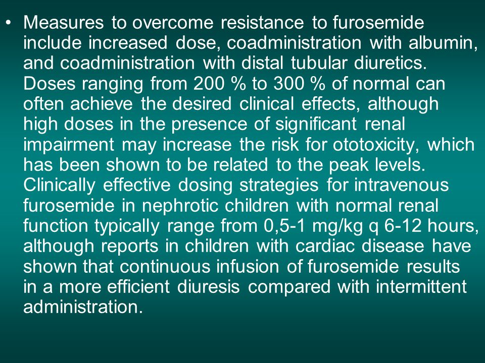 Measures to overcome resistance to furosemide include increased dose, coadministration with albumin, and coadministration with distal tubular diuretics.