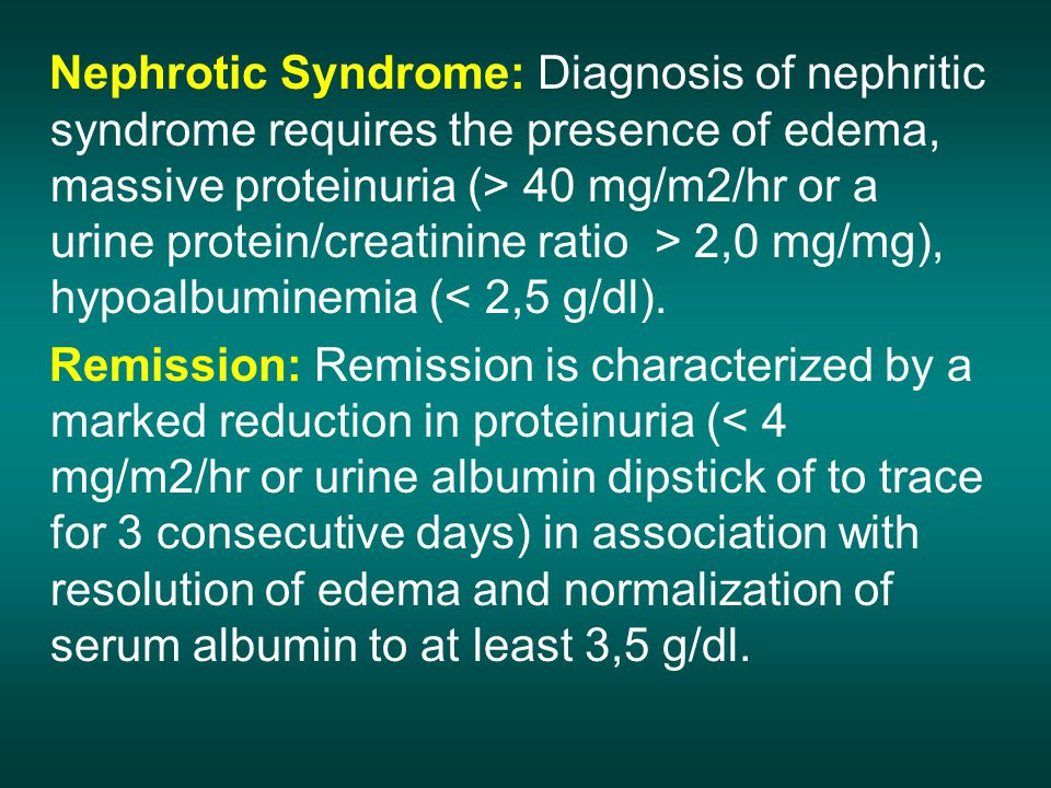 Nephrotic Syndrome: Diagnosis of nephritic syndrome requires the presence of edema, massive proteinuria (> 40 mg/m2/hr or a urine protein/creatinine ratio > 2,0 mg/mg), hypoalbuminemia (< 2,5 g/dl).