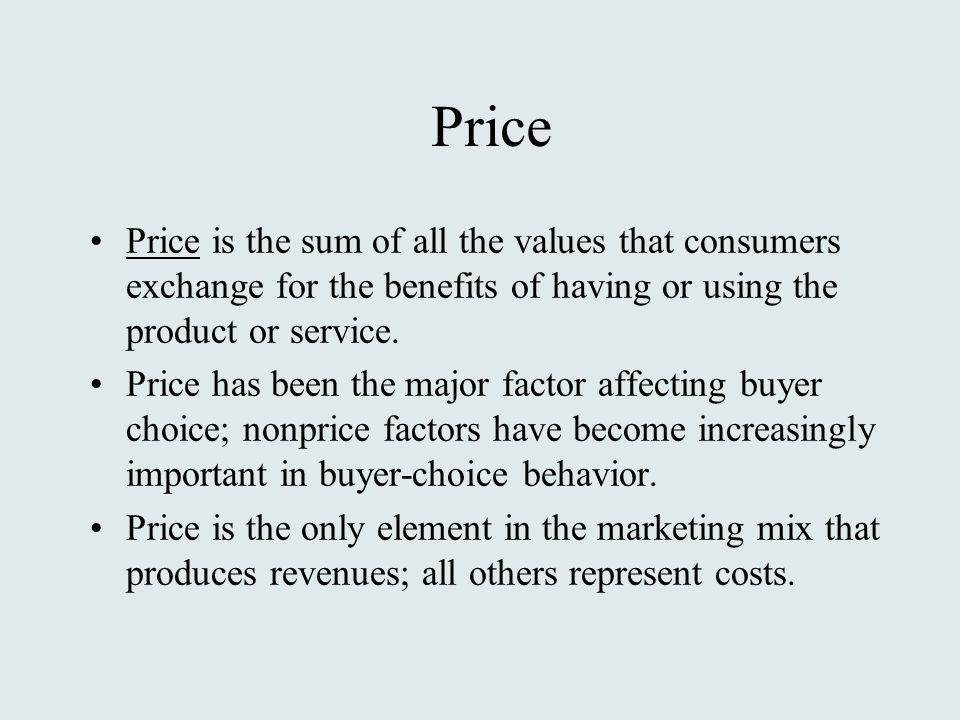 Price Price is the sum of all the values that consumers exchange for the benefits of having or using the product or service.