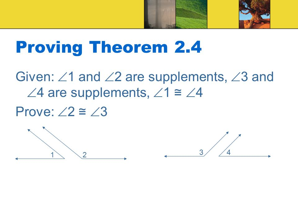 Proving Theorem 2.4 Given: 1 and 2 are supplements, 3 and 4 are supplements, 1 ≅ 4. Prove: 2 ≅ 3.