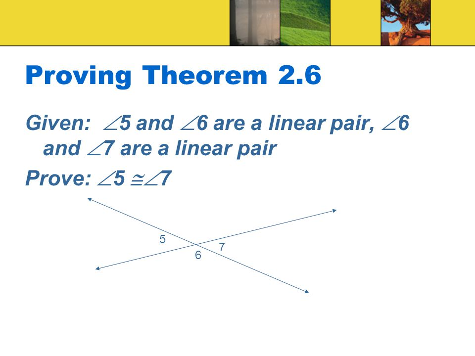 Proving Theorem 2.6 Given: 5 and 6 are a linear pair, 6 and 7 are a linear pair. Prove: 5 7.