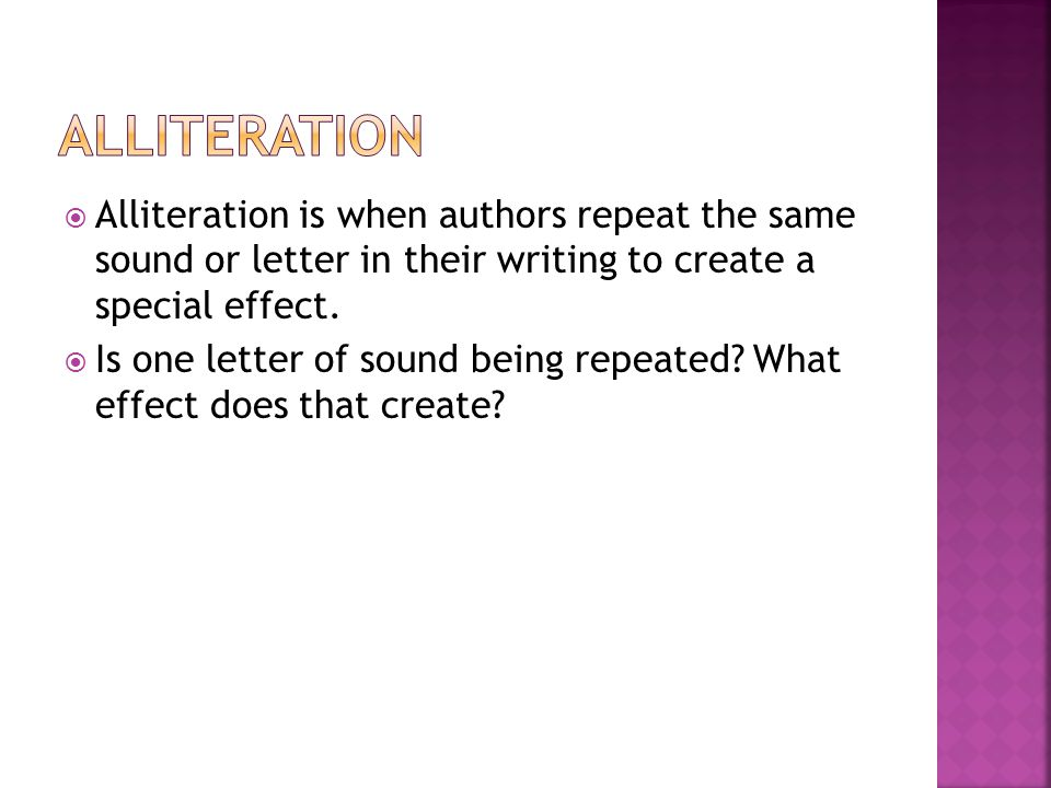 Alliteration Alliteration is when authors repeat the same sound or letter in their writing to create a special effect.