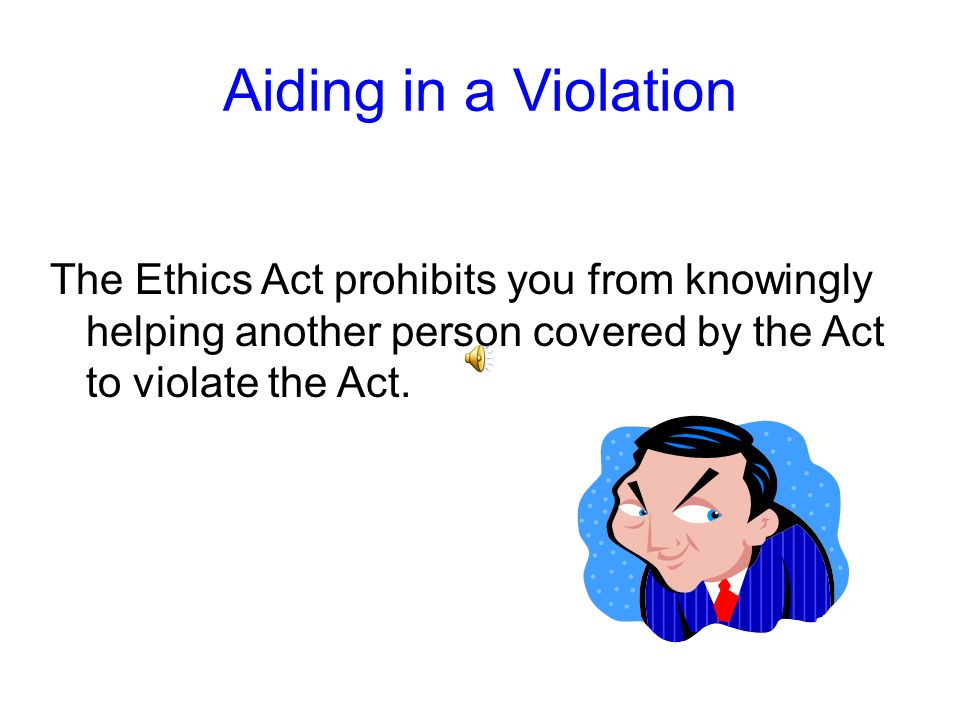 Aiding in a ViolationThe Ethics Act prohibits you from knowingly helping another person covered by the Act to violate the Act.