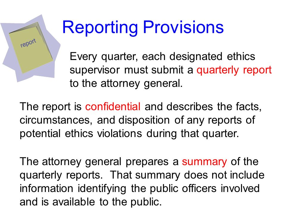 Reporting Provisions Every quarter, each designated ethics supervisor must submit a quarterly report to the attorney general.