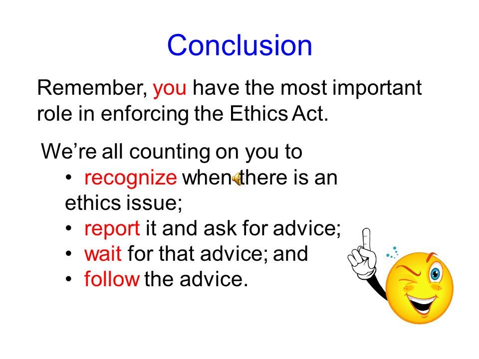 ConclusionRemember, you have the most important role in enforcing the Ethics Act. We're all counting on you to.