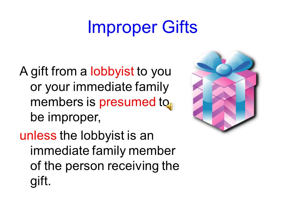 Improper GiftsA gift from a lobbyist to you or your immediate family members is presumed to be improper,