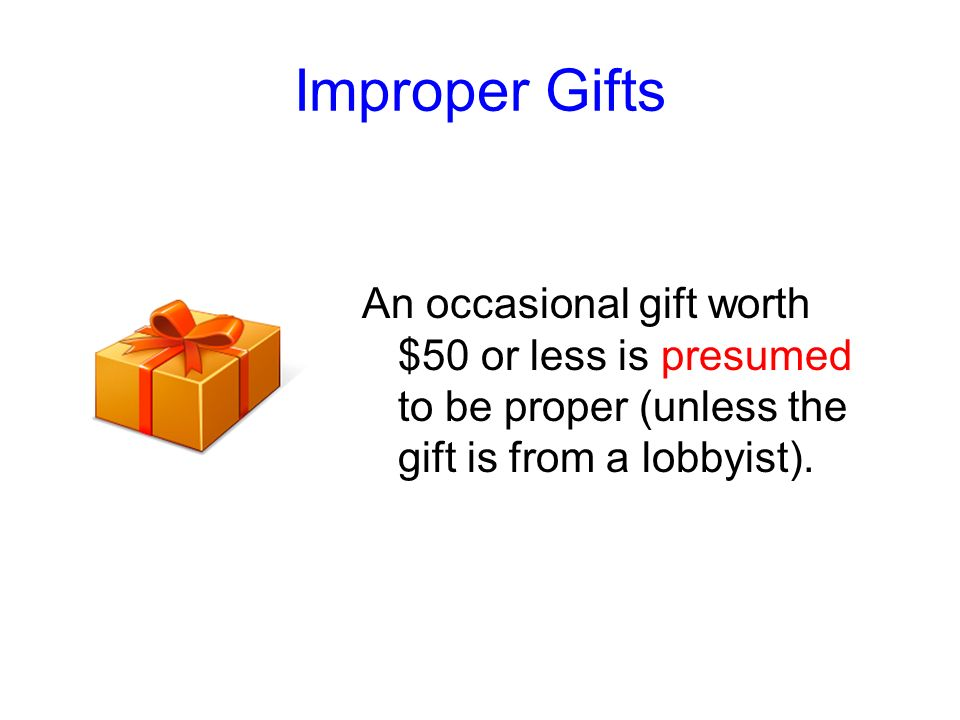 Improper GiftsAn occasional gift worth $50 or less is presumed to be proper (unless the gift is from a lobbyist).