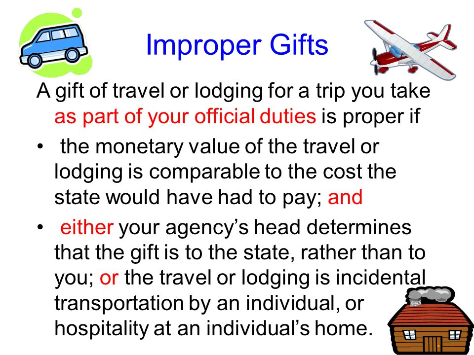 Improper Gifts A gift of travel or lodging for a trip you take as part of your official duties is proper if.