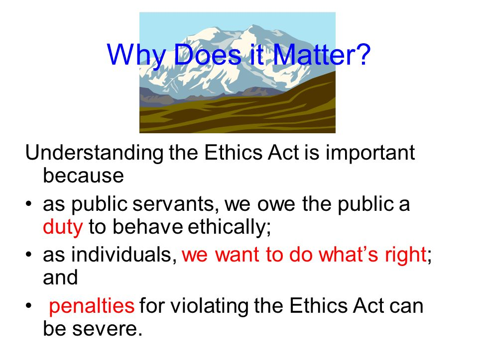 Why Does it Matter Understanding the Ethics Act is important because