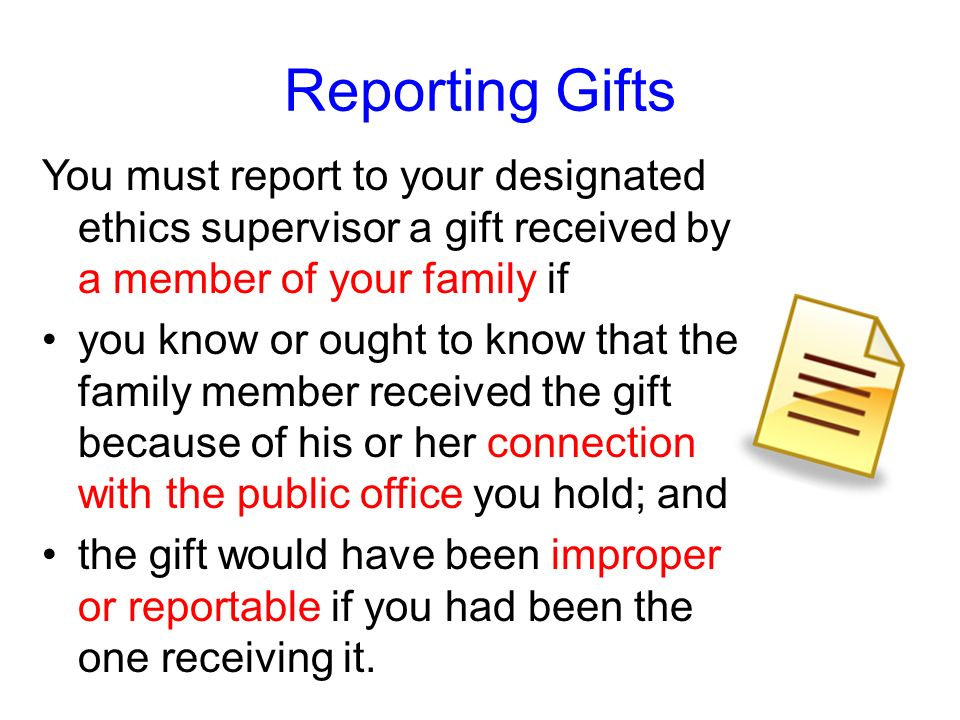 Reporting GiftsYou must report to your designated ethics supervisor a gift received by a member of your family if.