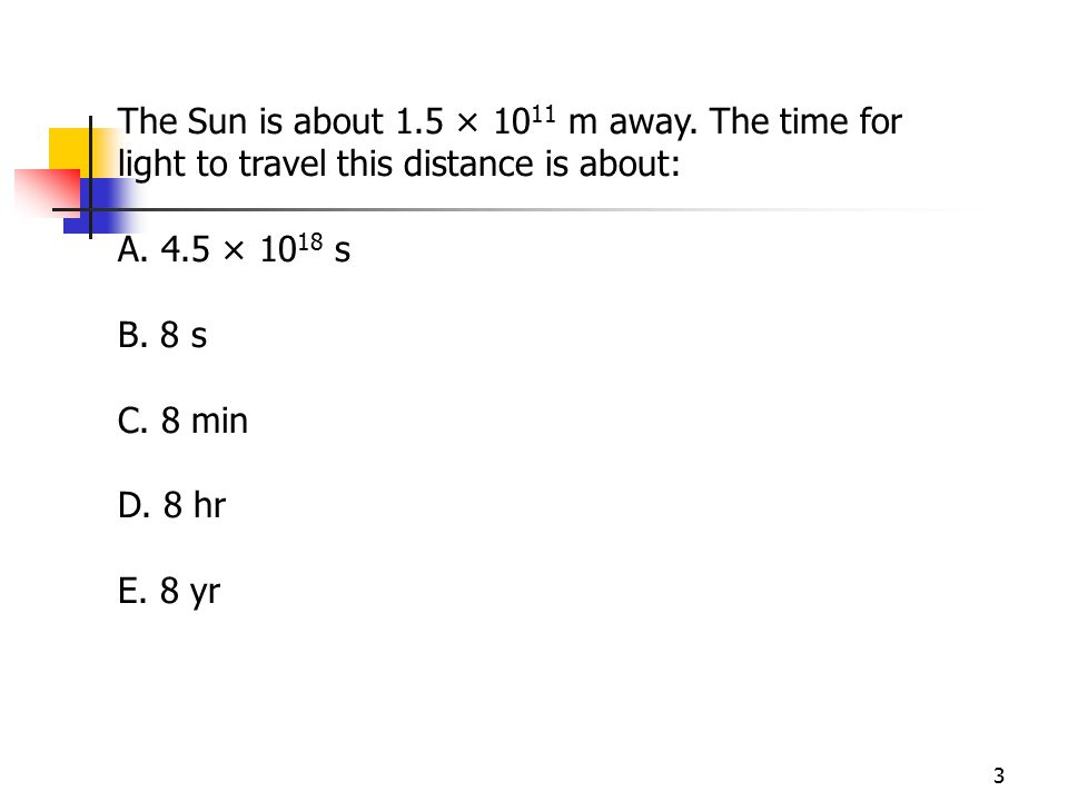 The Sun is about 1.5 × 1011 m away. The time for light to travel this distance is about: