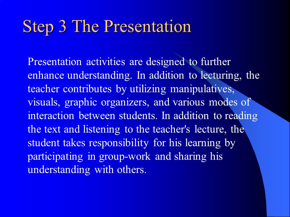 Step 3 The Presentation Presentation activities are designed to further. enhance understanding. In addition to lecturing, the.