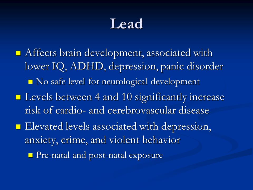 Lead Affects brain development, associated with lower IQ, ADHD, depression, panic disorder. No safe level for neurological development.