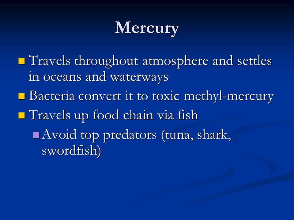 Mercury Travels throughout atmosphere and settles in oceans and waterways. Bacteria convert it to toxic methyl-mercury.