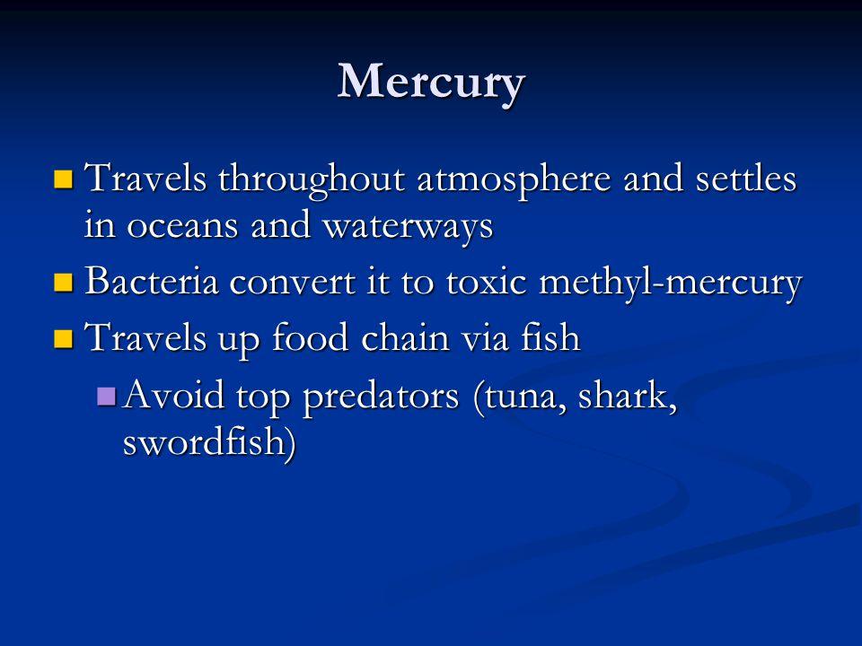 Mercury Travels throughout atmosphere and settles in oceans and waterways. Bacteria convert it to toxic methyl-mercury.