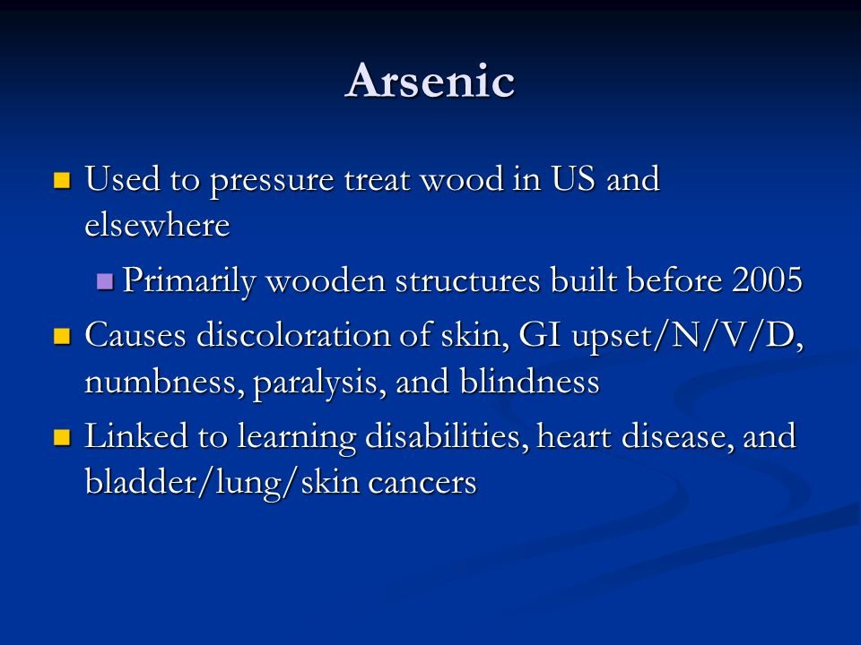 Arsenic Used to pressure treat wood in US and elsewhere