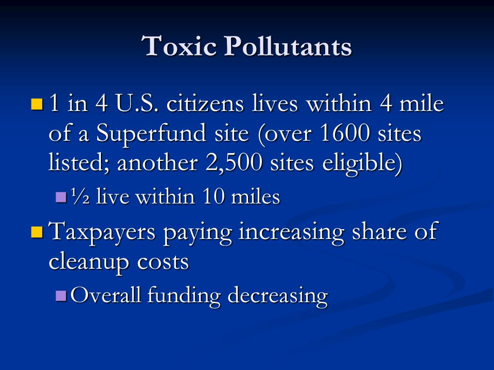 Toxic Pollutants 1 in 4 U.S. citizens lives within 4 mile of a Superfund site (over 1600 sites listed; another 2,500 sites eligible)