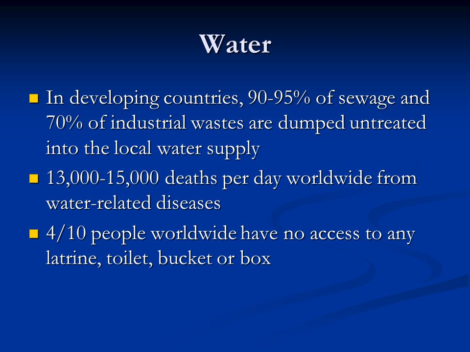 Water In developing countries, 90-95% of sewage and 70% of industrial wastes are dumped untreated into the local water supply.