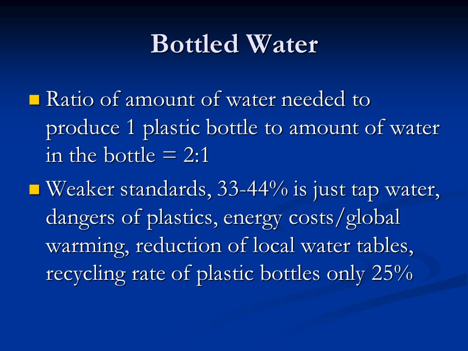 Bottled Water Ratio of amount of water needed to produce 1 plastic bottle to amount of water in the bottle = 2:1.