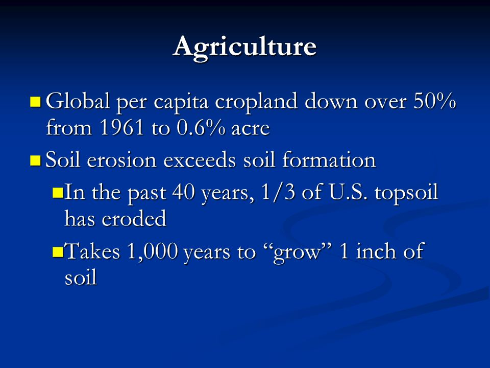 Agriculture Global per capita cropland down over 50% from 1961 to 0.6% acre. Soil erosion exceeds soil formation.