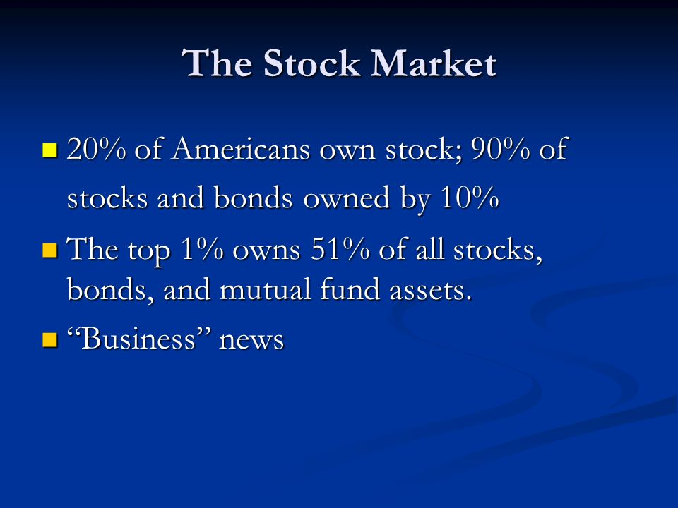 The Stock Market 20% of Americans own stock; 90% of stocks and bonds owned by 10% The top 1% owns 51% of all stocks, bonds, and mutual fund assets.