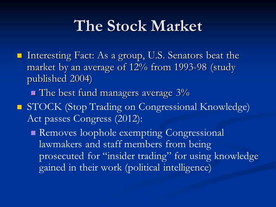 The Stock Market Interesting Fact: As a group, U.S. Senators beat the market by an average of 12% from (study published 2004)