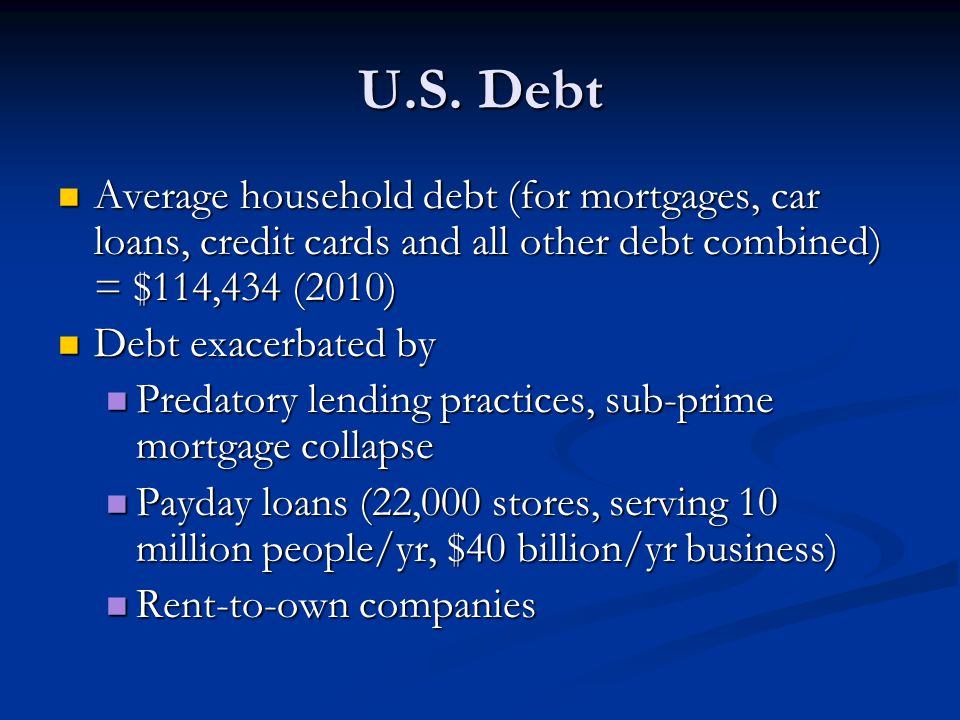 U.S. Debt Average household debt (for mortgages, car loans, credit cards and all other debt combined) = $114,434 (2010)