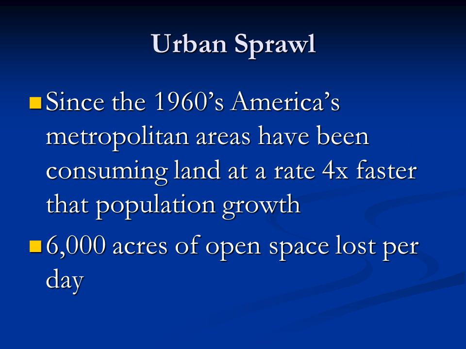 Urban Sprawl Since the 1960's America's metropolitan areas have been consuming land at a rate 4x faster that population growth.