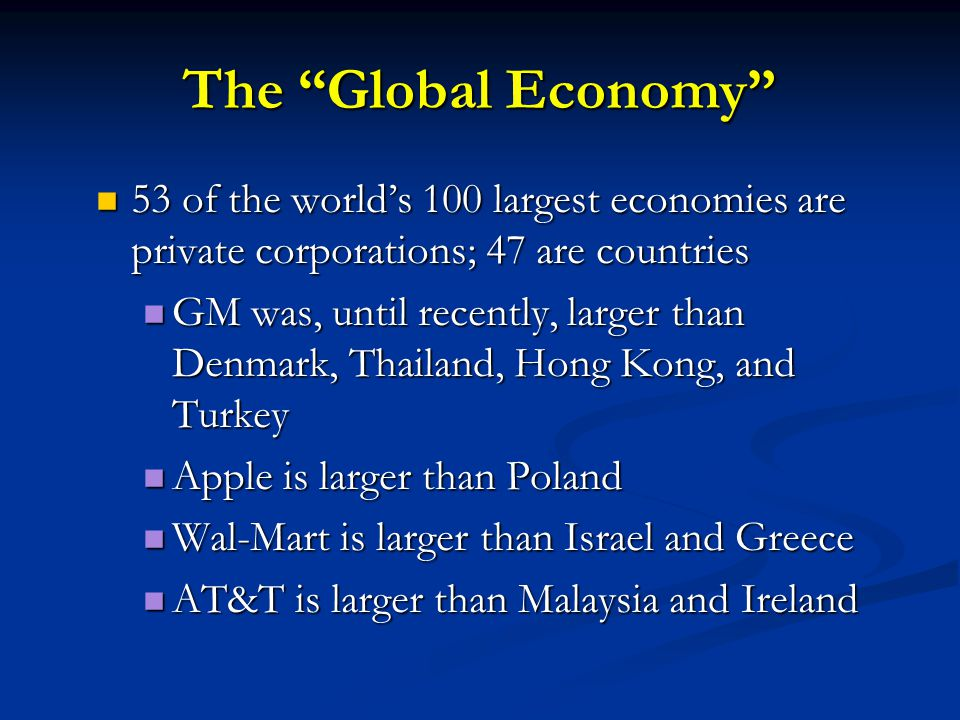 The Global Economy 53 of the world's 100 largest economies are private corporations; 47 are countries.