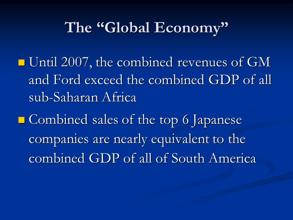 The Global Economy Until 2007, the combined revenues of GM and Ford exceed the combined GDP of all sub-Saharan Africa.