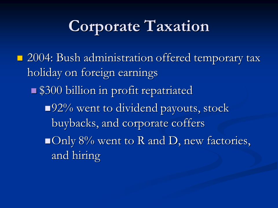 Corporate Taxation 2004: Bush administration offered temporary tax holiday on foreign earnings. $300 billion in profit repatriated.