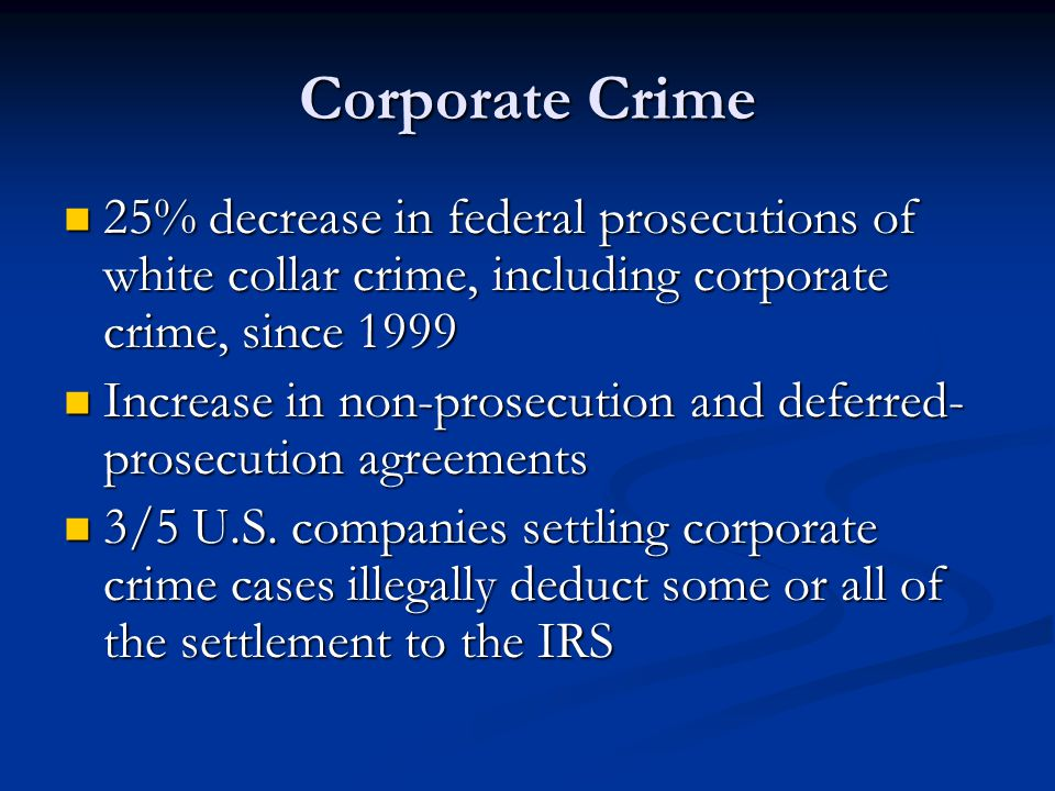 Corporate Crime 25% decrease in federal prosecutions of white collar crime, including corporate crime, since