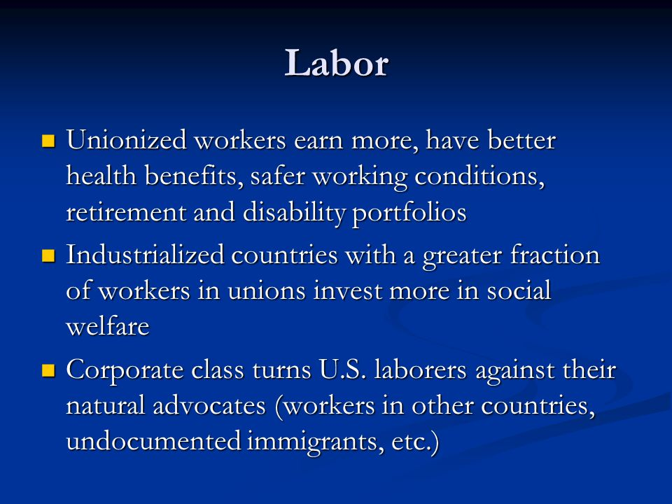 Labor Unionized workers earn more, have better health benefits, safer working conditions, retirement and disability portfolios.
